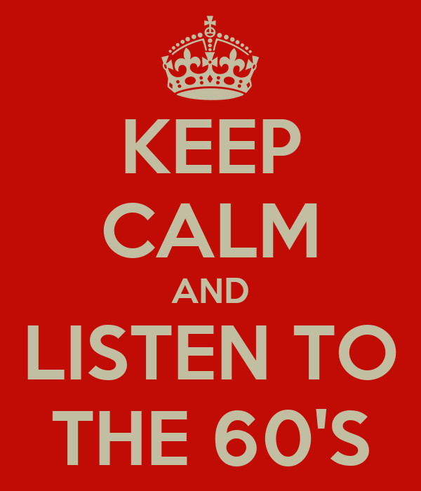 KEEP CALM AND LISTEN TO THE 60'S