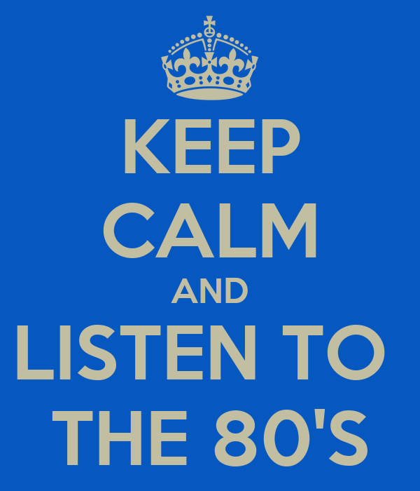 KEEP CALM AND LISTEN TO  THE 80'S