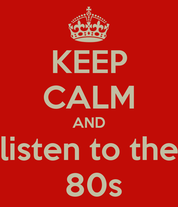 KEEP CALM AND listen to the  80s