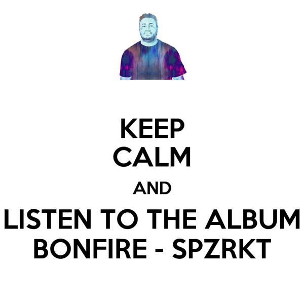KEEP CALM AND LISTEN TO THE ALBUM BONFIRE - SPZRKT