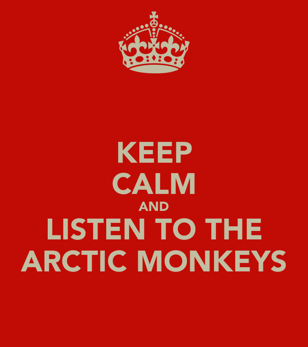 KEEP CALM AND LISTEN TO THE ARCTIC MONKEYS