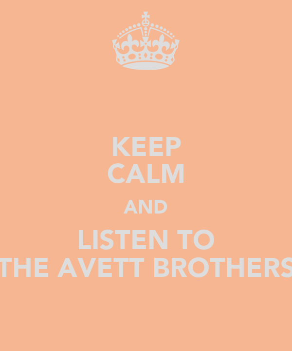 KEEP CALM AND LISTEN TO THE AVETT BROTHERS