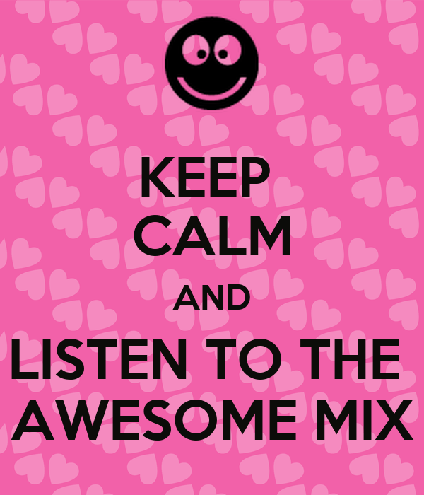 KEEP  CALM AND LISTEN TO THE  AWESOME MIX