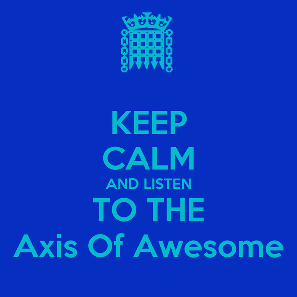 KEEP CALM AND LISTEN TO THE Axis Of Awesome