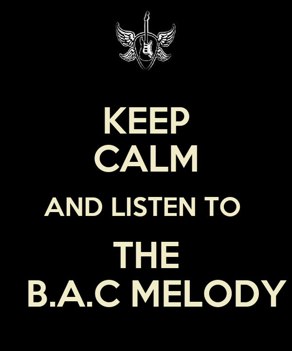 KEEP CALM AND LISTEN TO  THE   B.A.C MELODY