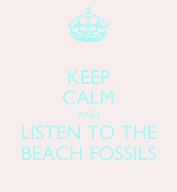 KEEP CALM AND LISTEN TO THE BEACH FOSSILS