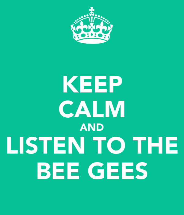 KEEP CALM AND LISTEN TO THE BEE GEES