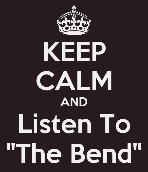 """KEEP CALM AND Listen To """"The Bend"""""""