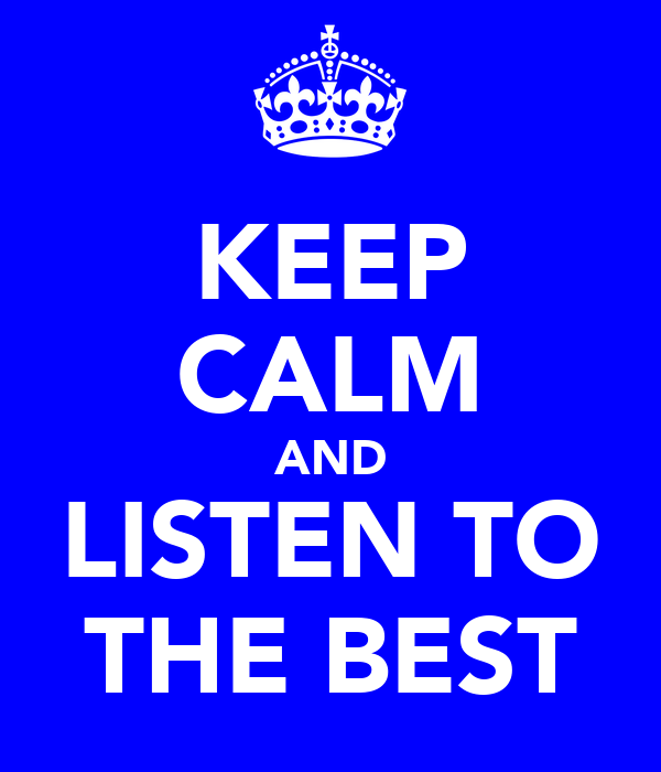 KEEP CALM AND LISTEN TO THE BEST