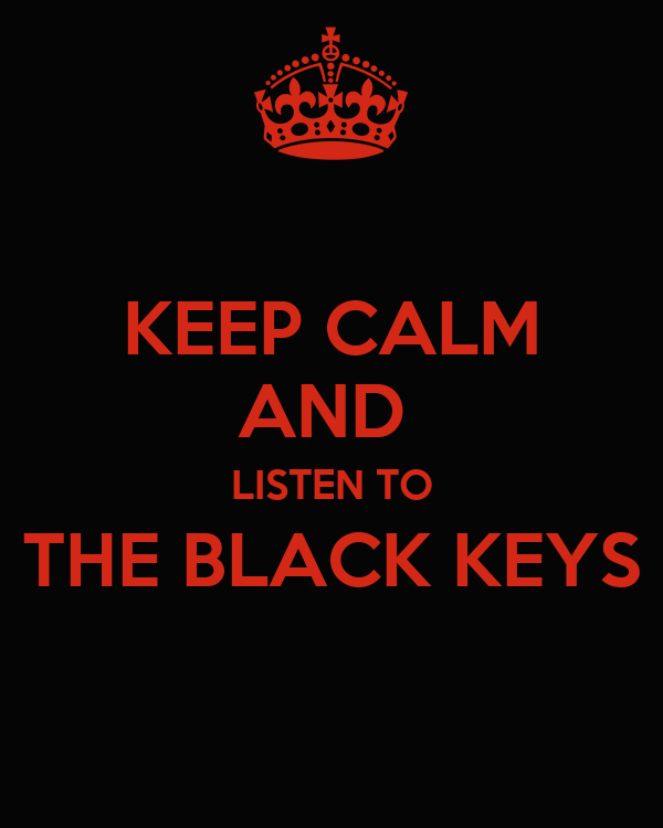KEEP CALM AND  LISTEN TO THE BLACK KEYS