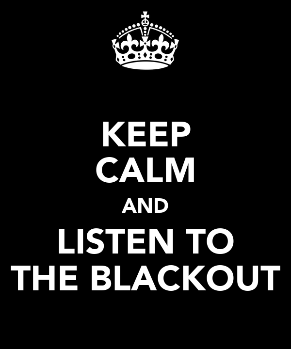KEEP CALM AND LISTEN TO THE BLACKOUT