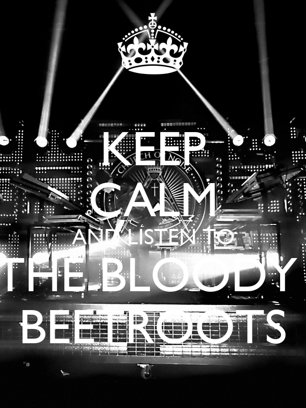 KEEP CALM AND LISTEN TO THE BLOODY  BEETROOTS