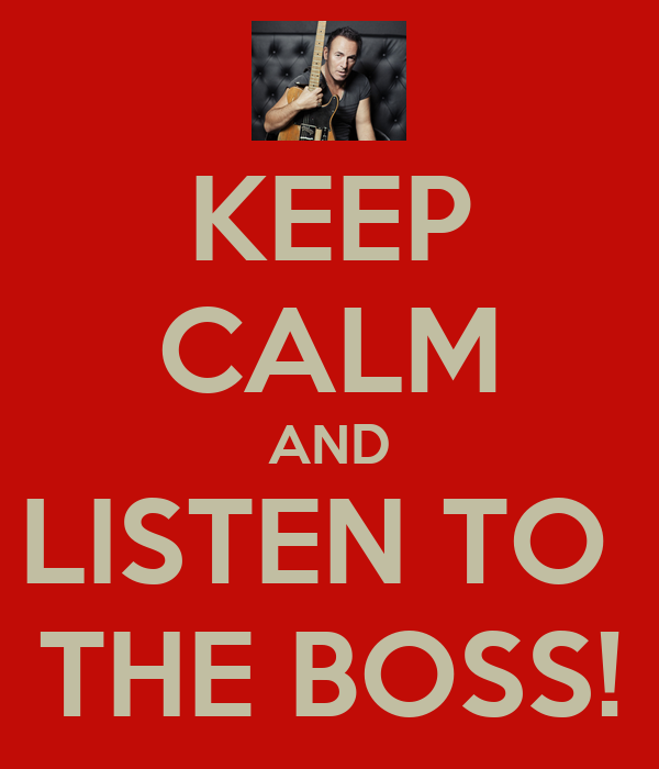 KEEP CALM AND LISTEN TO  THE BOSS!