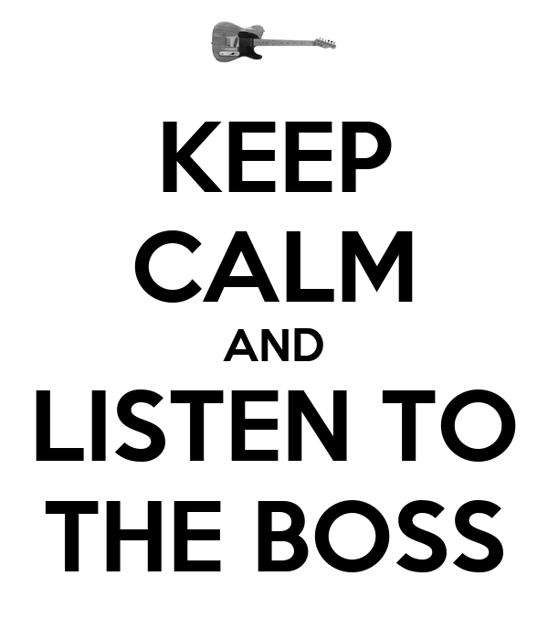 KEEP CALM AND LISTEN TO THE BOSS