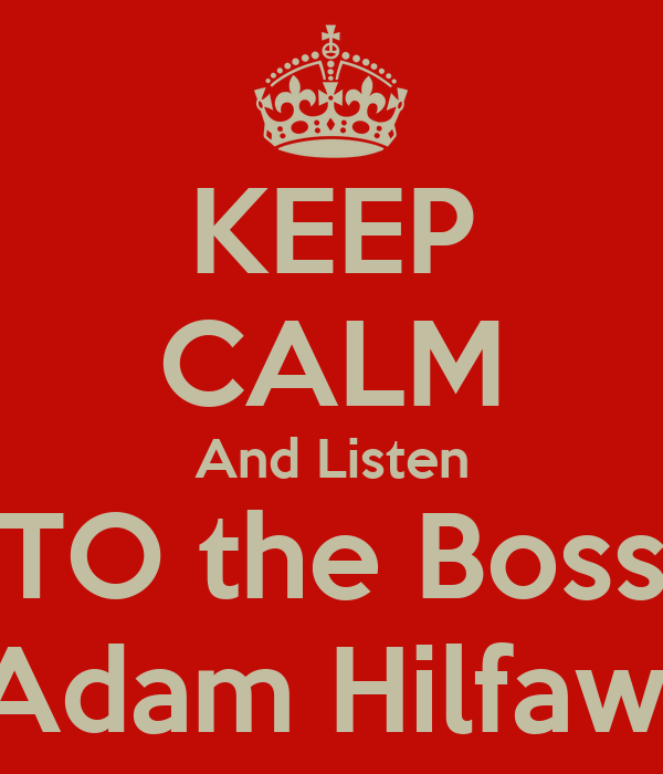 KEEP CALM And Listen TO the Boss Adam Hilfawi