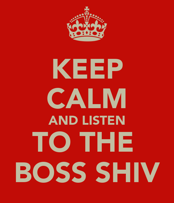 KEEP CALM AND LISTEN TO THE  BOSS SHIV