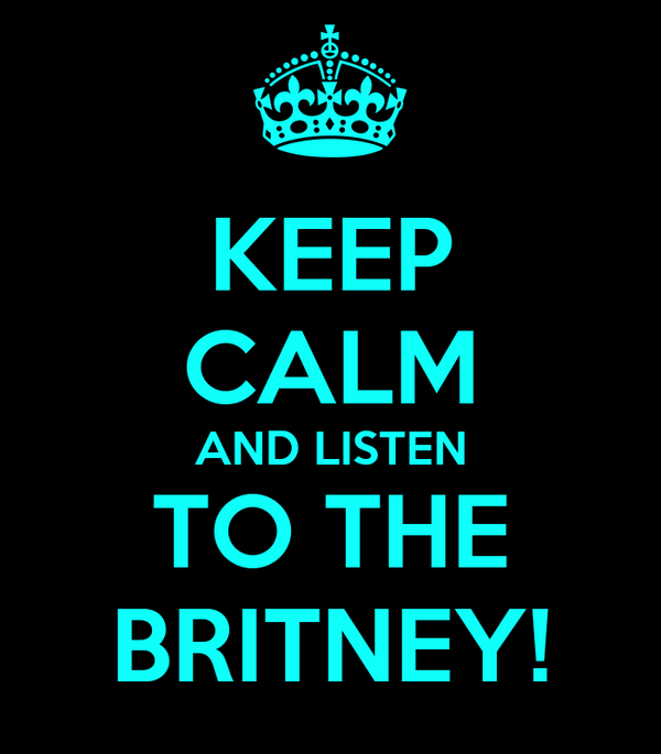 KEEP CALM AND LISTEN TO THE BRITNEY!
