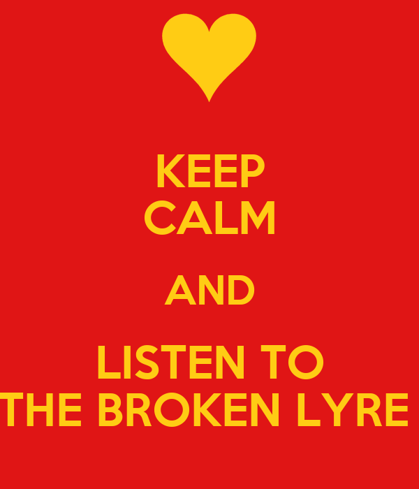 KEEP CALM AND LISTEN TO THE BROKEN LYRE