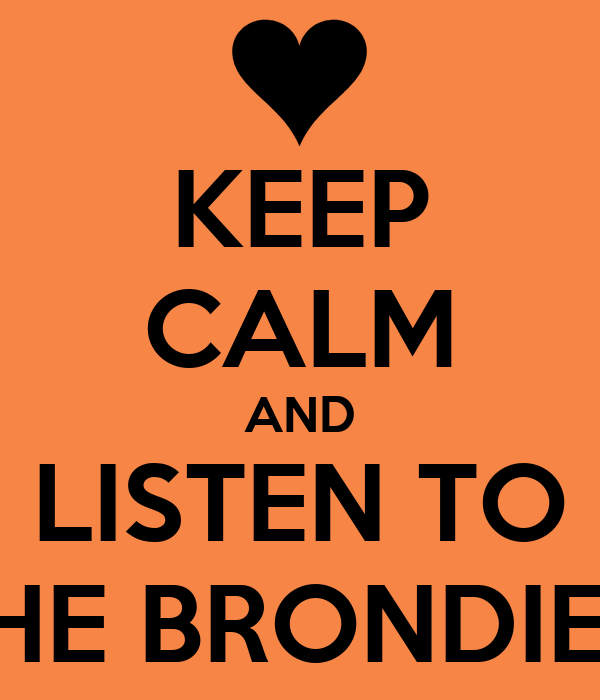KEEP CALM AND LISTEN TO THE BRONDIE'S