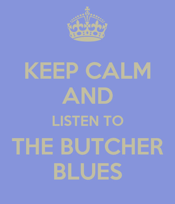 KEEP CALM AND LISTEN TO THE BUTCHER BLUES
