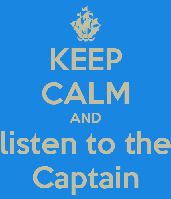 KEEP CALM AND listen to the Captain