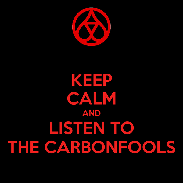 KEEP CALM AND LISTEN TO THE CARBONFOOLS