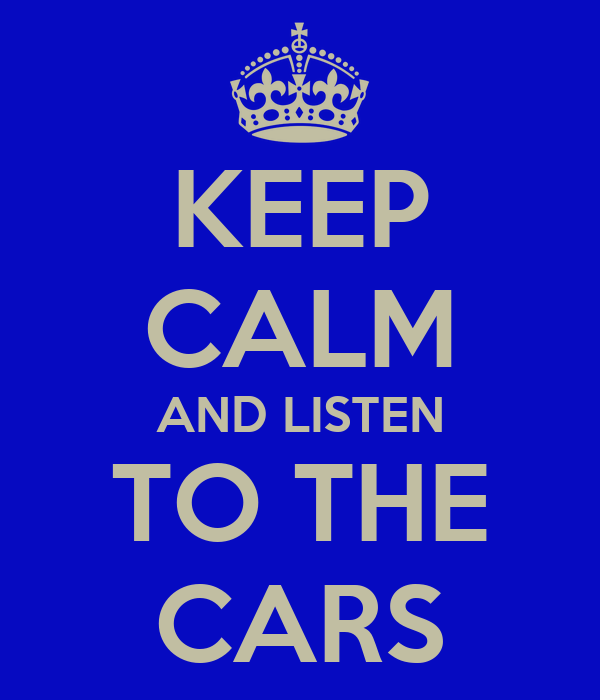 KEEP CALM AND LISTEN TO THE CARS