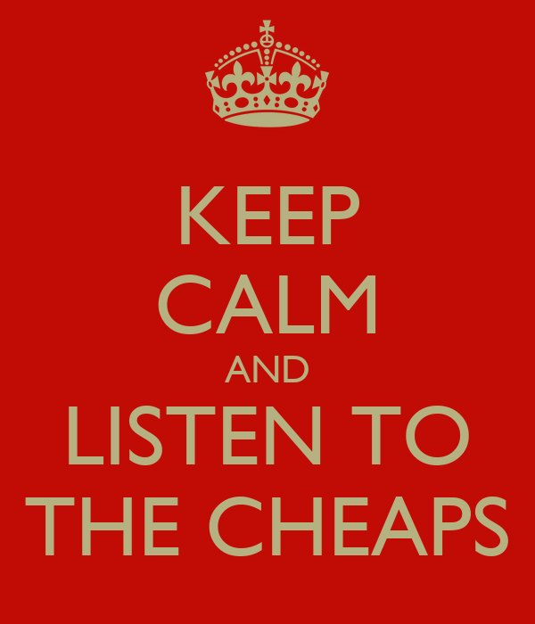 KEEP CALM AND LISTEN TO THE CHEAPS