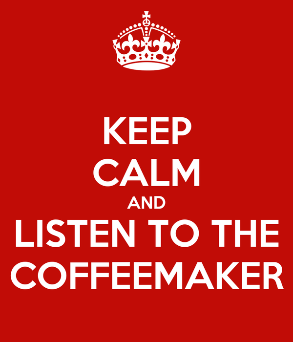KEEP CALM AND LISTEN TO THE COFFEEMAKER