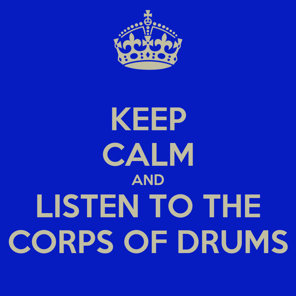 KEEP CALM AND LISTEN TO THE CORPS OF DRUMS