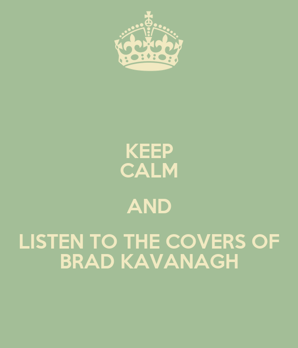 KEEP CALM AND LISTEN TO THE COVERS OF BRAD KAVANAGH
