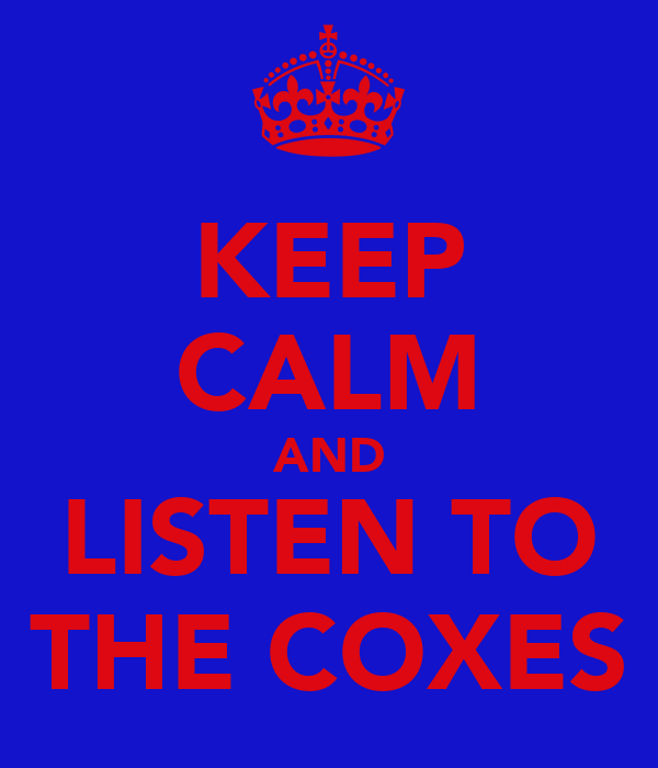 KEEP CALM AND LISTEN TO THE COXES