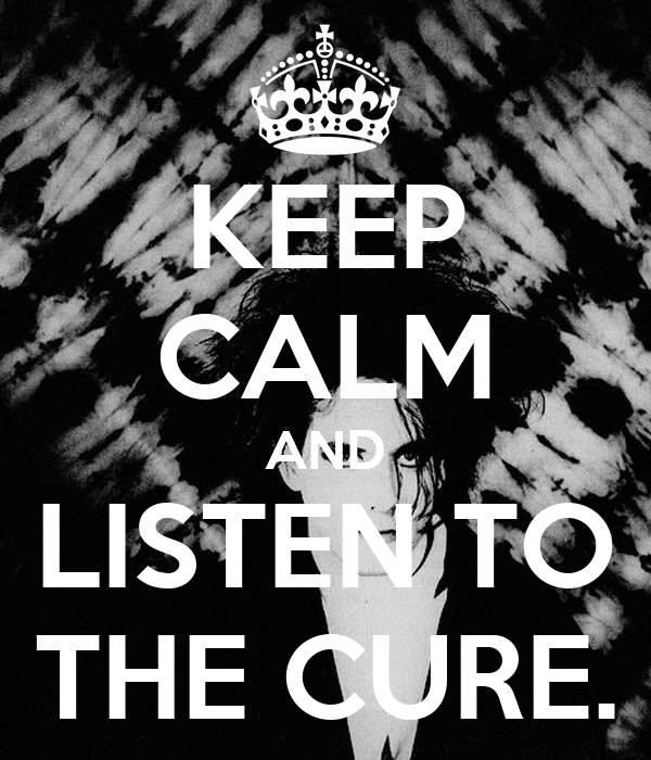 KEEP CALM AND LISTEN TO THE CURE.