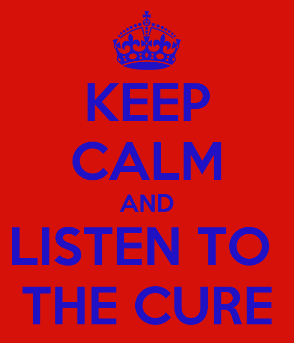 KEEP CALM AND LISTEN TO  THE CURE