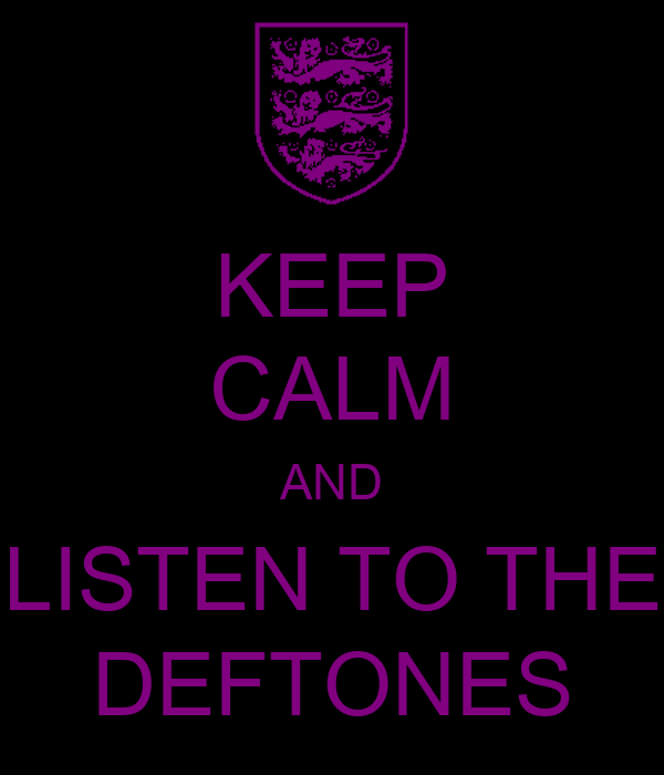 KEEP CALM AND LISTEN TO THE DEFTONES