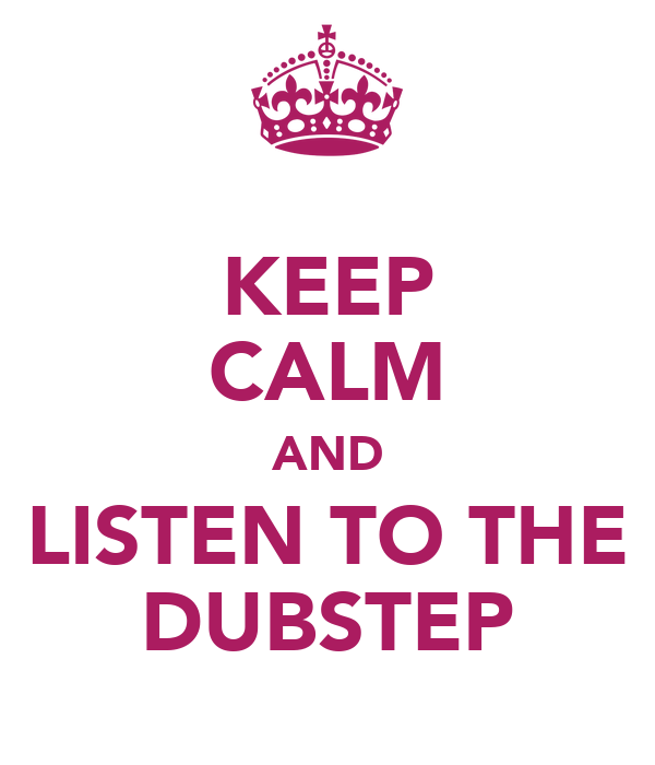 KEEP CALM AND LISTEN TO THE DUBSTEP