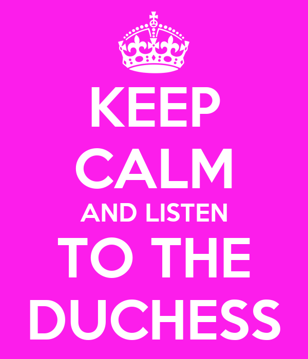 KEEP CALM AND LISTEN TO THE DUCHESS