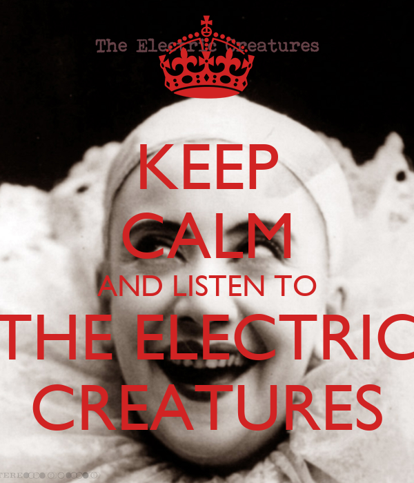 KEEP CALM AND LISTEN TO THE ELECTRIC CREATURES