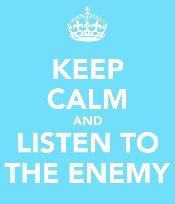 KEEP CALM AND LISTEN TO THE ENEMY