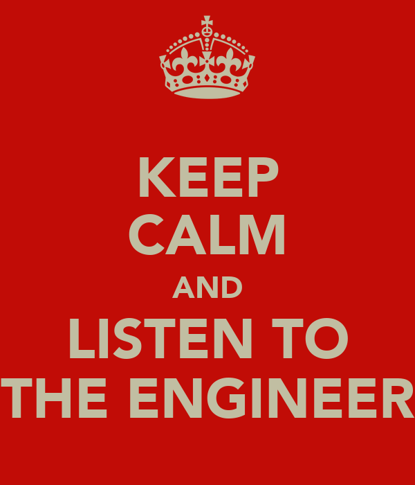 KEEP CALM AND LISTEN TO THE ENGINEER