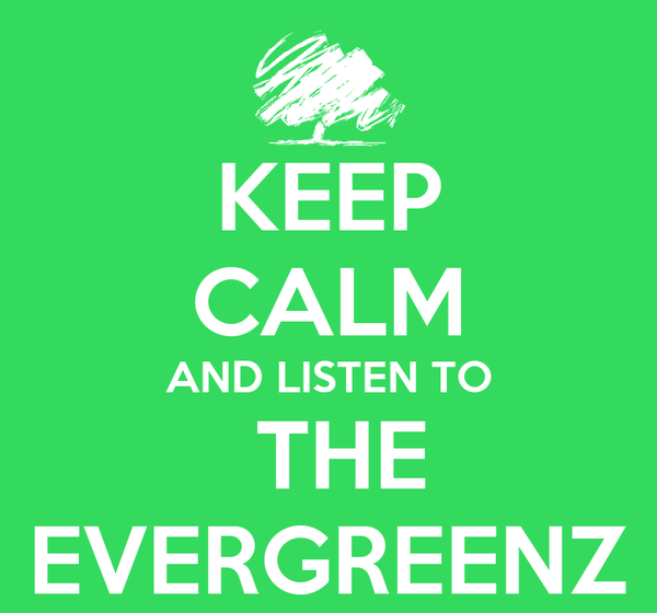 KEEP CALM AND LISTEN TO  THE EVERGREENZ