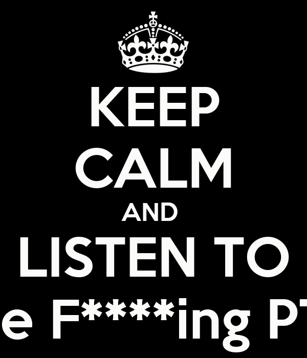 KEEP CALM AND  LISTEN TO The F****ing PTY
