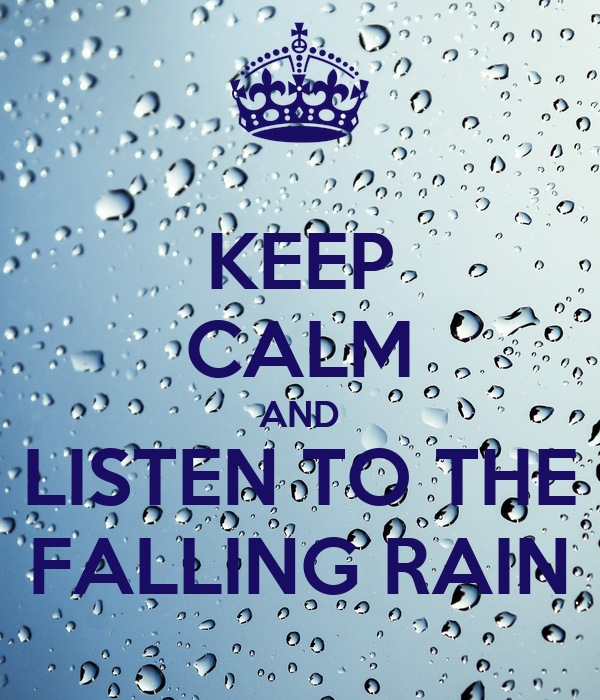 KEEP CALM AND LISTEN TO THE FALLING RAIN