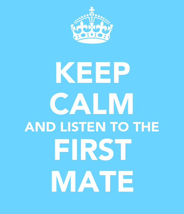 KEEP CALM AND LISTEN TO THE FIRST MATE