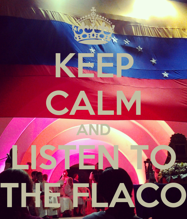 KEEP CALM AND LISTEN TO THE FLACO