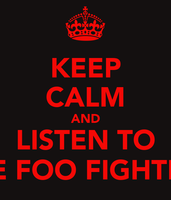 KEEP CALM AND LISTEN TO THE FOO FIGHTERS