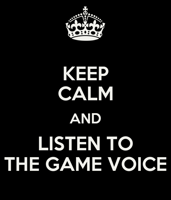 KEEP CALM AND LISTEN TO THE GAME VOICE