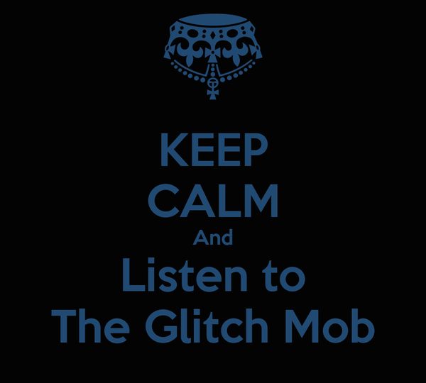 KEEP CALM And Listen to The Glitch Mob