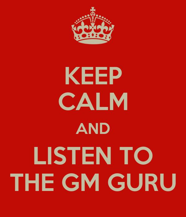KEEP CALM AND LISTEN TO THE GM GURU