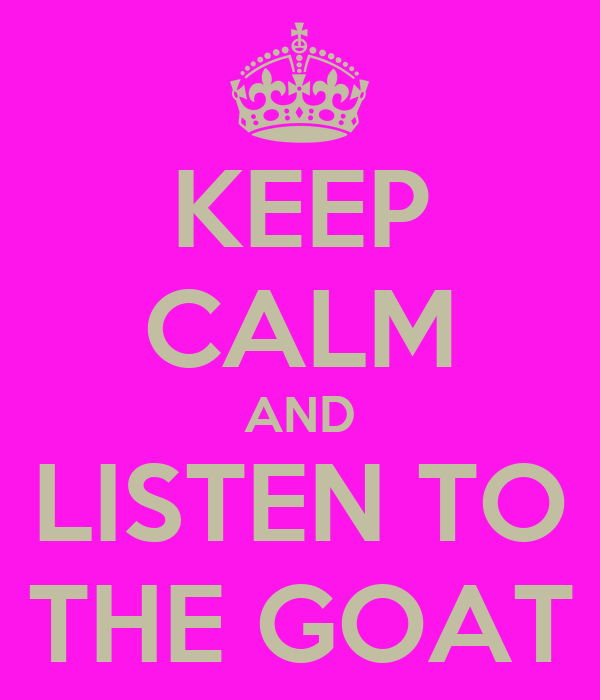 KEEP CALM AND LISTEN TO THE GOAT